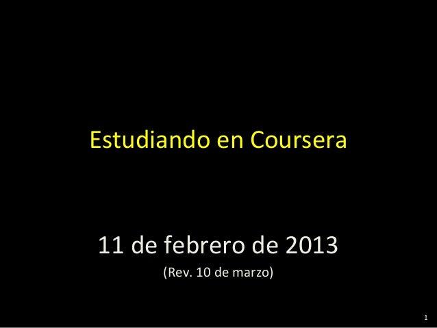 Estudiando en Coursera11 de febrero de 2013      (Rev. 10 de marzo)                           1