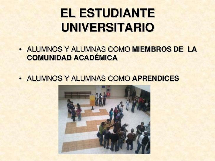 EL ESTUDIANTE UNIVERSITARIO<br />ALUMNOS Y ALUMNAS COMO MIEMBROS DE  LA COMUNIDAD ACADÉMICA<br />ALUMNOS Y ALUMNAS COMO AP...