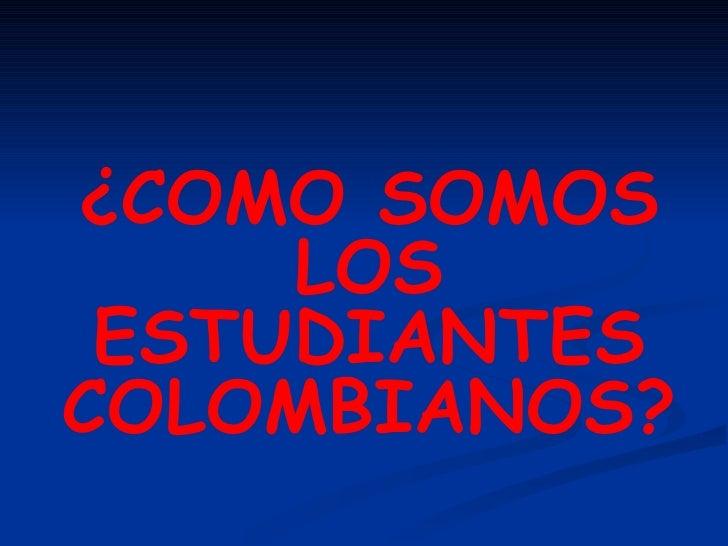 ¿COMO SOMOS LOS ESTUDIANTES COLOMBIANOS?