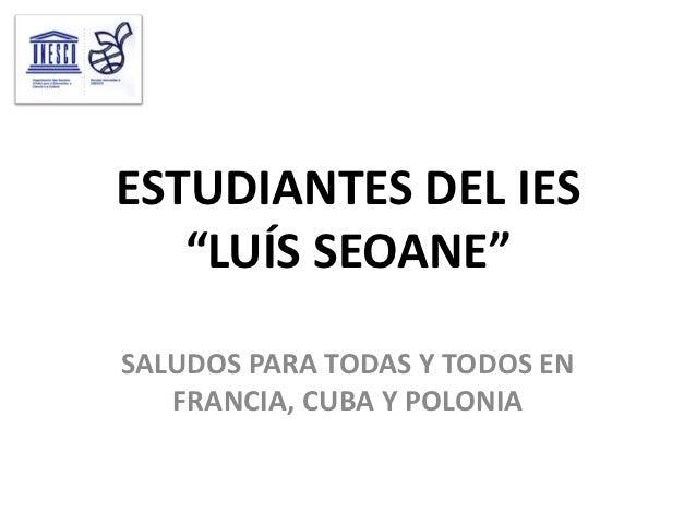 """ESTUDIANTES DEL IES   """"LUÍS SEOANE""""SALUDOS PARA TODAS Y TODOS EN   FRANCIA, CUBA Y POLONIA"""