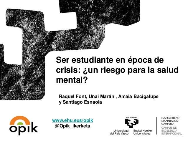 Raquel Font, Unai Martín , Amaia Bacigalupe y Santiago Esnaola Ser estudiante en época de crisis: ¿un riesgo para la salud...