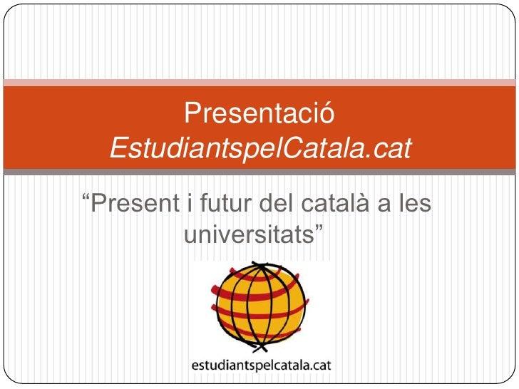 """Presentació  EstudiantspelCatala.cat """" Present i futur del català a les universitats"""""""