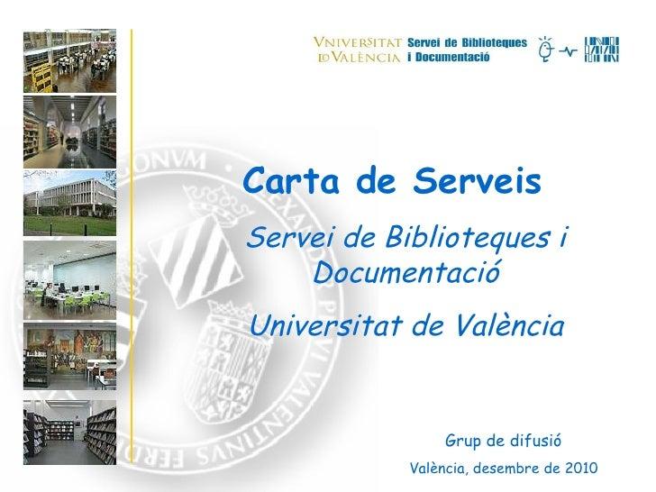 Carta de Serveis Servei de Biblioteques i Documentació Universitat de València Grup de difusió València, desembre de 2010