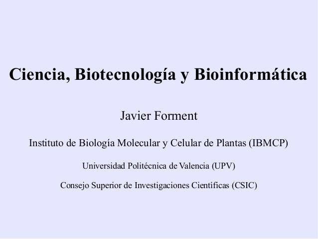 Ciencia, Biotecnología y Bioinformática Javier Forment Instituto de Biología Molecular y Celular de Plantas (IBMCP) Univer...