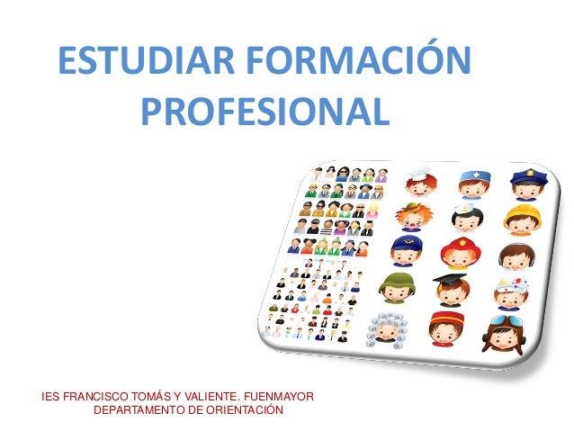 ESTUDIAR FORMACIÓN PROFESIONAL IES FRANCISCO TOMÁS Y VALIENTE. FUENMAYOR DEPARTAMENTO DE ORIENTACIÓN