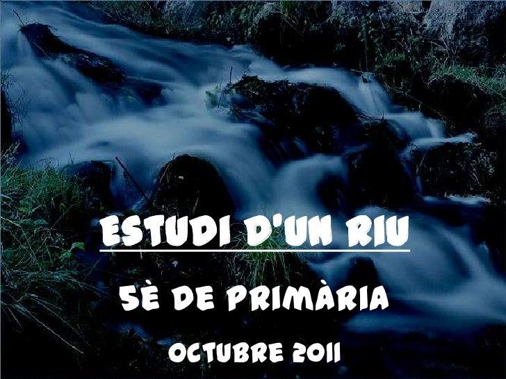 Estudi d'un riu<br />5è de Primària<br />Octubre 2011<br />