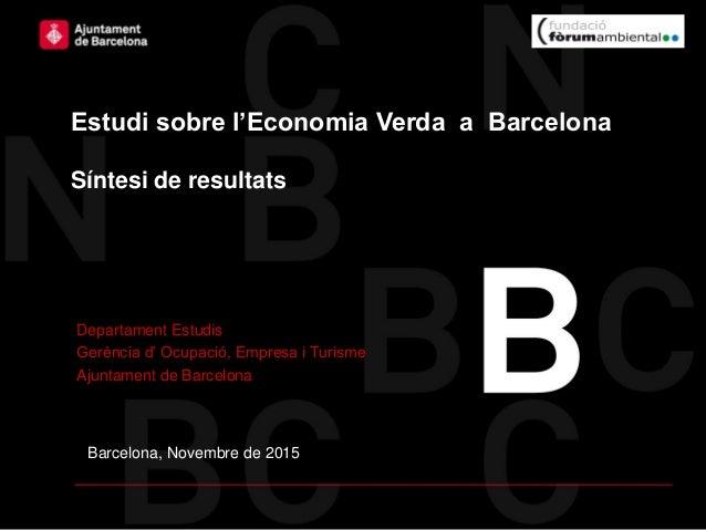Barcelona, Novembre de 2015 Estudi sobre l'Economia Verda a Barcelona Síntesi de resultats Departament Estudis Gerència d'...