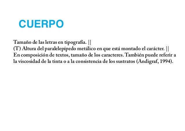 CUERPOTamaño de las letras en tipografía. ||(T) Altura del paralelepípedo metálico en que está montado el carácter. ||En c...