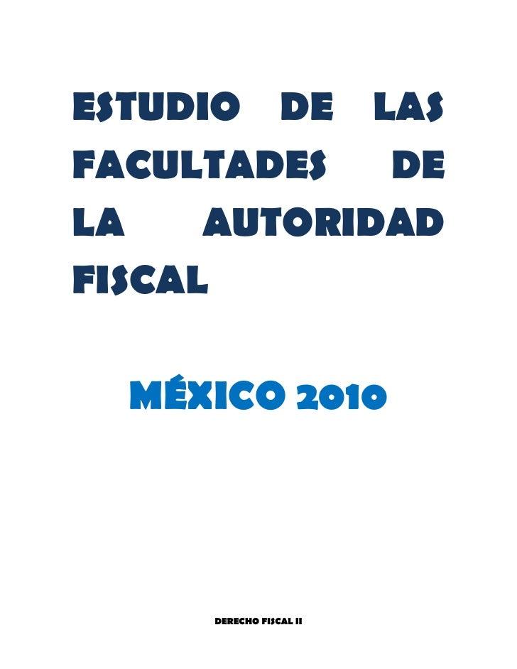 ESTUDIO DE LAS FACULTADES DE LA AUTORIDAD FISCAL<br />MÉXICO 2010<br />FACULTADES DE LA AUTORIDAD FISCAL<br />Es el poder ...