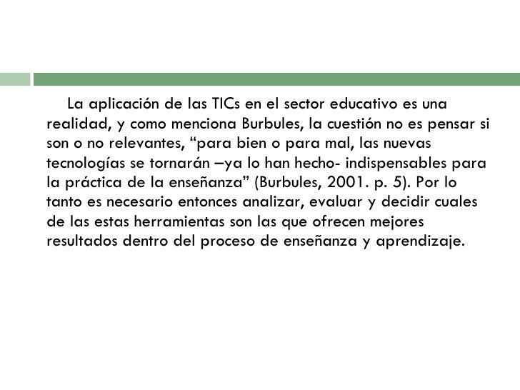 <ul><li>La aplicación de las TICs en el sector educativo es una realidad,  y como menciona Burbules, la cuestión no es pen...
