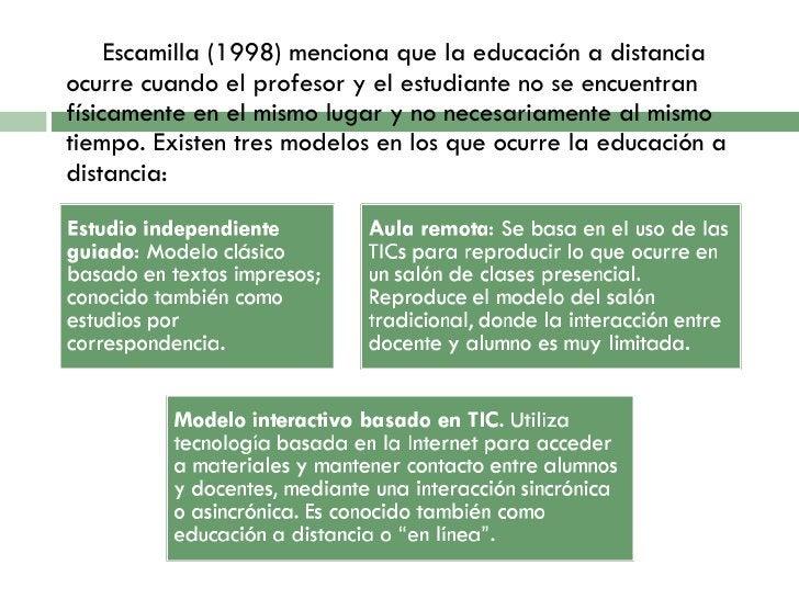 <ul><li>Escamilla (1998) menciona que la educación a distancia ocurre cuando el profesor y el estudiante no se encuentran ...