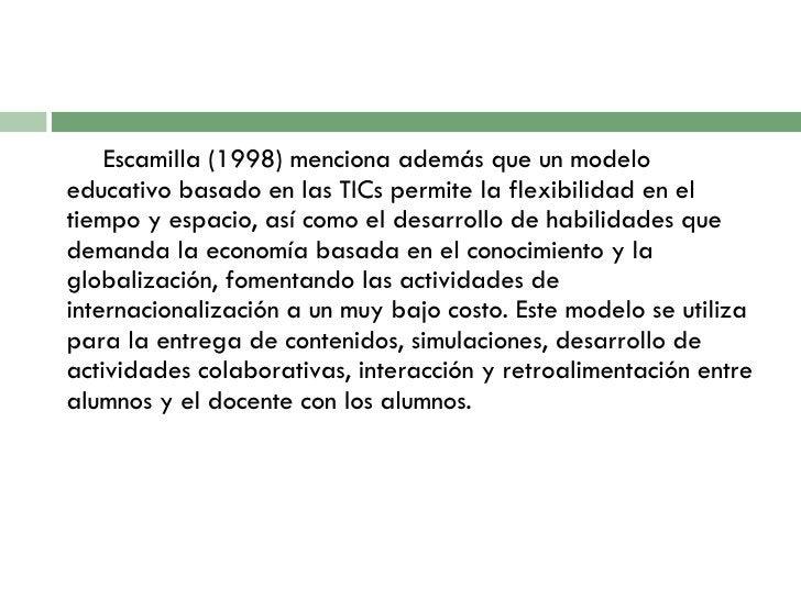 <ul><li>Escamilla (1998) menciona además que un modelo educativo basado en las TICs permite la flexibilidad en el tiempo y...