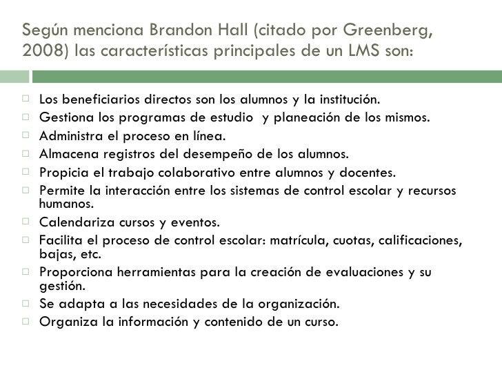 Según menciona Brandon Hall (citado por Greenberg, 2008) las características principales de un LMS son:  <ul><li>Los benef...