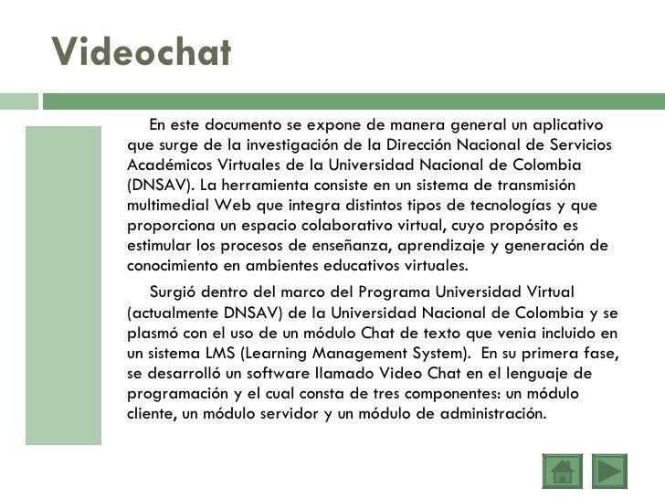 Videochat <ul><li>En este documento se expone de manera general un aplicativo que surge de la investigación de la Direcció...