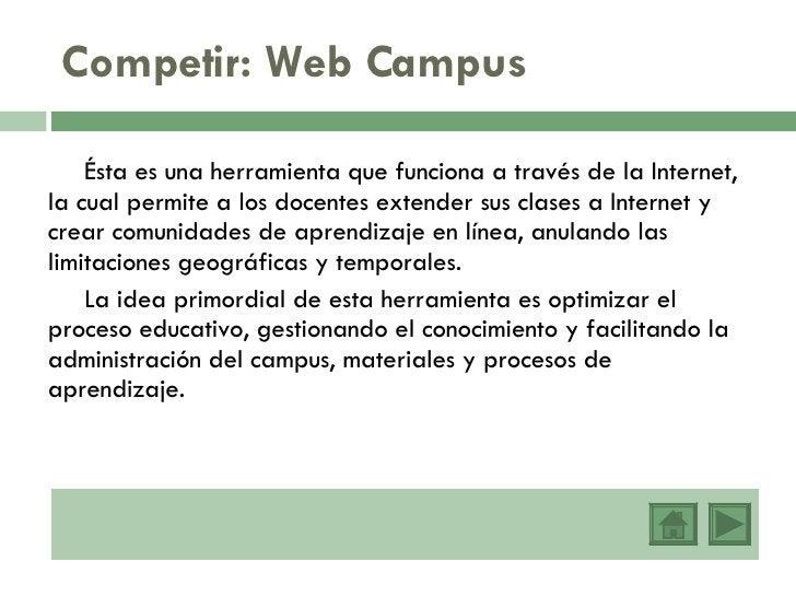 Competir: Web Campus <ul><li>Ésta es una herramienta que funciona a través de la Internet, la cual permite a los docentes ...