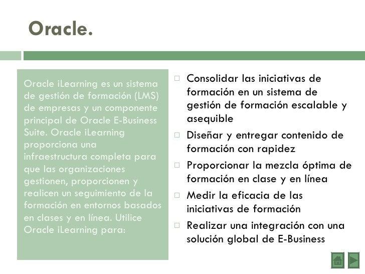 Oracle. <ul><li>Oracle iLearning es un sistema de gestión de formación (LMS) de empresas y un componente principal de Orac...