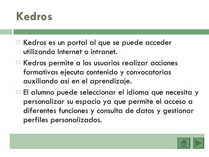 Kedros <ul><li>Kedros es un portal al que se puede acceder utilizando Internet o intranet. </li></ul><ul><li>Kedros permit...