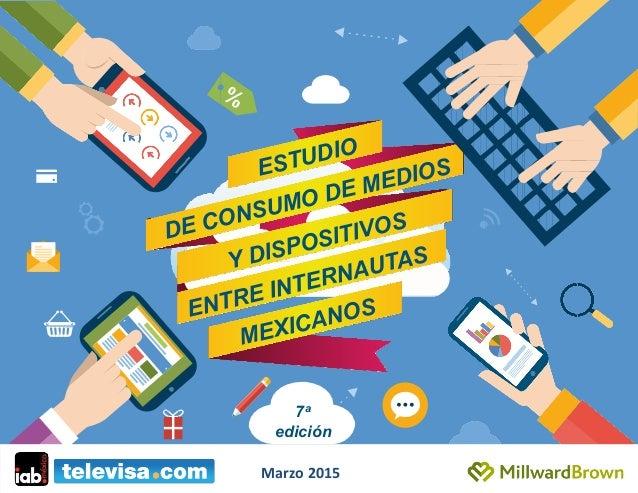 ESTUDIO DE CONSUMO DE MEDIOS ENTRE INTERNAUTAS MEXICANOS Y DISPOSITIVOS 7a edición Marzo  2015