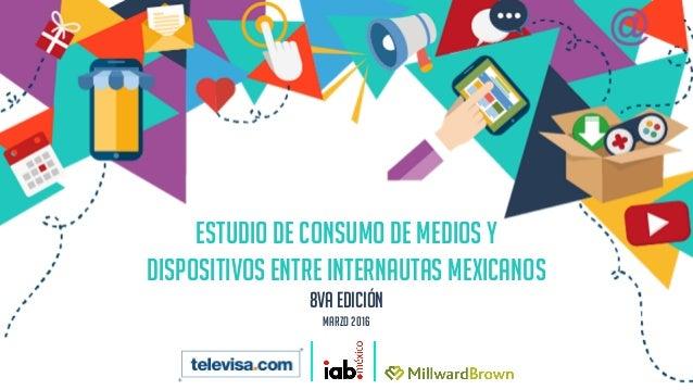 ESTUDIO DE CONSUMO DE MEDIOS Y DISPOSITIVOS ENTRE INTERNAUTAS MEXICANOS 8va edición Marzo 2016