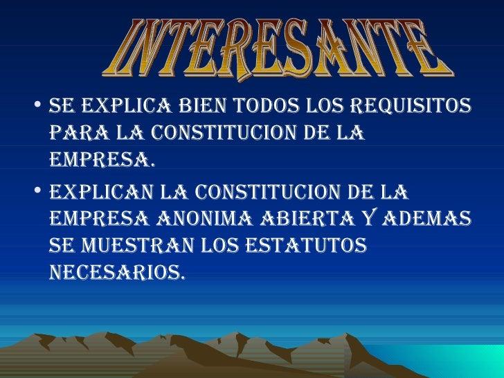 <ul><li>SE EXPLICA BIEN TODOS LOS REQUISITOS PARA LA CONSTITUCION DE LA EMPRESA. </li></ul><ul><li>EXPLICAN LA CONSTITUCIO...