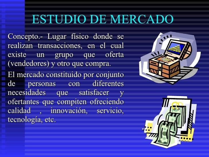 ESTUDIO DE MERCADO  <ul><li>Concepto.- Lugar físico donde se realizan transacciones, en el cual existe un grupo que oferta...