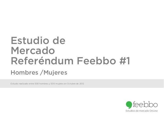 Estudio deMercadoReferéndum Feebbo #1Hombres /MujeresEstudio realizado entre 500 hombres y 500 mujeres en Octubre de 2012 ...