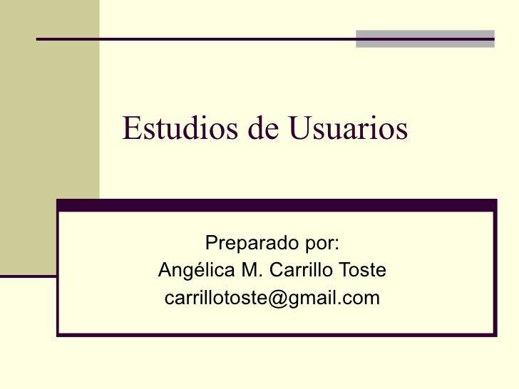 Estudios de Usuarios Preparado por: Angélica M. Carrillo Toste [email_address]