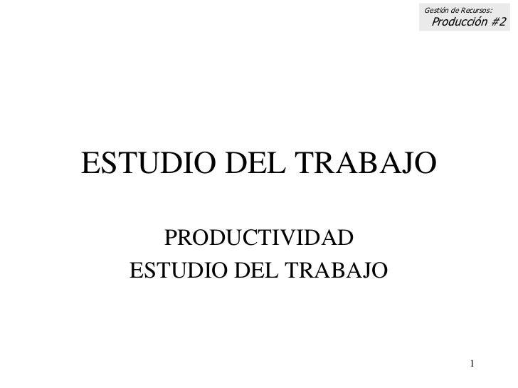 Gestión de Recursos:                          Producción #2     ESTUDIO DEL TRABAJO       PRODUCTIVIDAD   ESTUDIO DEL TRAB...