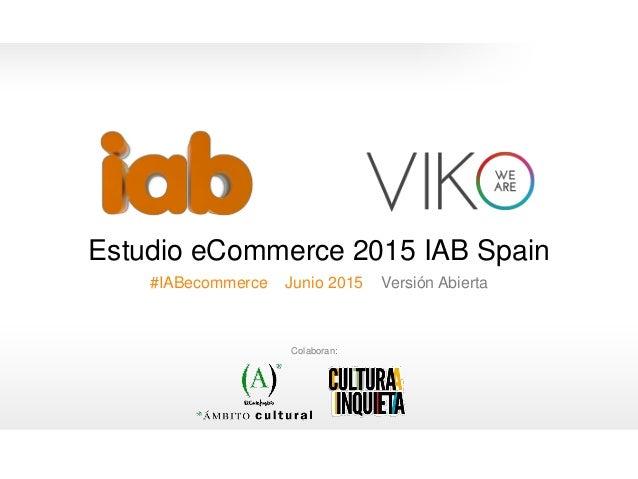 0 Estudio eCommerce 2015 IAB Spain #IABecommerce Junio 2015 Versión Abierta 0 Colaboran: