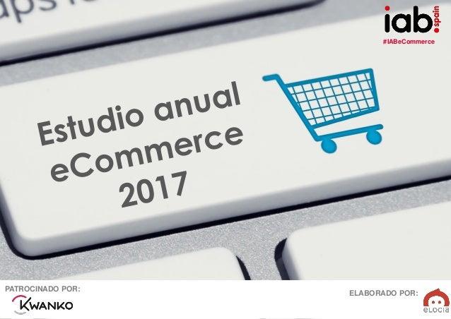 #IABeCommerce ELABORADO POR: PATROCINADO POR: EstudioAnualdeeCommerce2017 ELABORADO POR:PATROCINADO POR: #IABeCommerce
