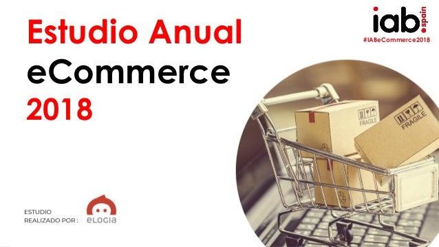 EstudioAnualdeeCommerce2018 ELABORADO POR: #IABeCommerce2018 1 Estudio Anual eCommerce 2018 Estudio Anual eCommerce 2018 E...