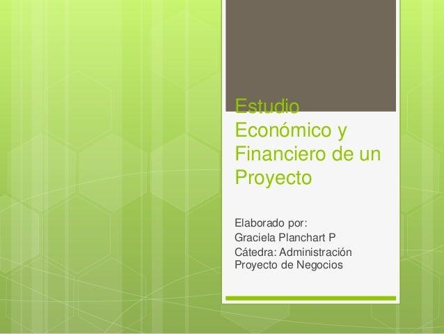 Estudio Económico y Financiero de un Proyecto Elaborado por: Graciela Planchart P Cátedra: Administración Proyecto de Nego...