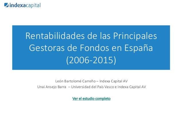 Rentabilidades de las Principales Gestoras de Fondos en España (2006-2015) León Bartolomé Carreño – Indexa Capital AV Unai...