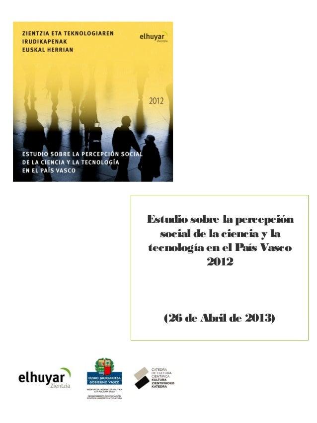 Estudio sobre la percepción social de la ciencia y la tecnología en el País Vasco 2012 Estudio sobre la percepción social ...
