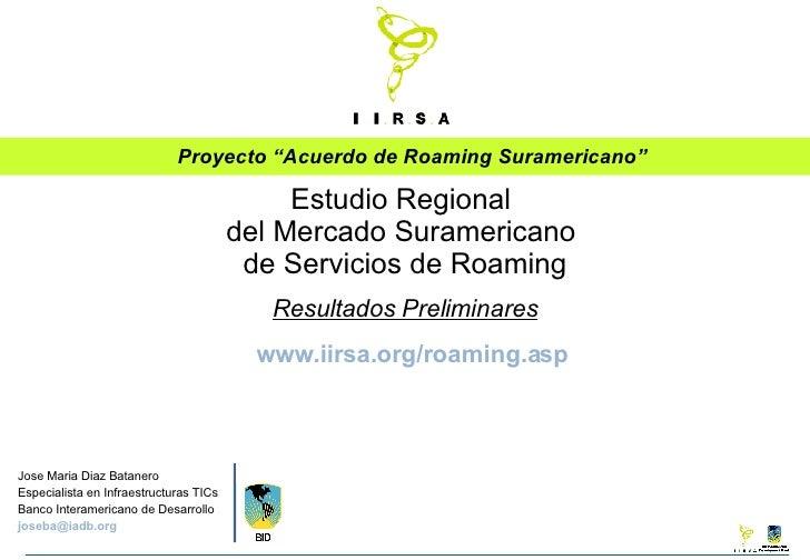 """Proyecto """"Acuerdo de Roaming Suramericano"""" Jose Maria Diaz Batanero Especialista en Infraestructuras TICs Banco Interameri..."""