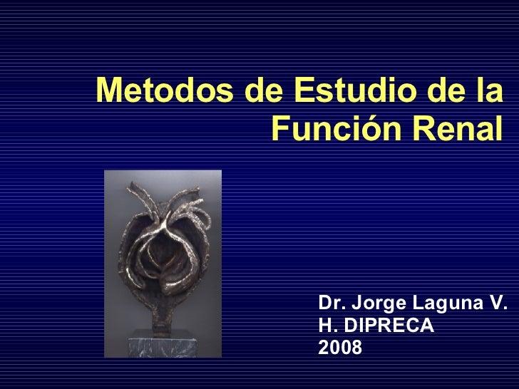 Metodos de Estudio de la Función Renal Dr. Jorge Laguna V. H. DIPRECA 2008