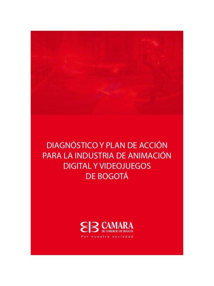 DIAGNÓSTICO Y PLAN DE ACCIÓNPARA LA INDUSTRIA DE ANIMACIÓN     DIGITAL Y VIDEOJUEGOS           DE BOGOTÁ