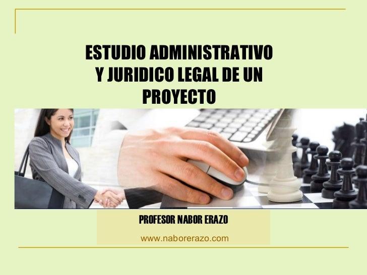 ESTUDIO ADMINISTRATIVO Y JURIDICO LEGAL DE UN PROYECTO PROFESOR NABOR ERAZO www.naborerazo.com