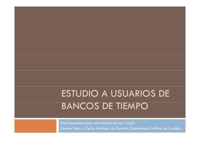 ESTUDIO A USUARIOS DE BANCOS DE TIEMPOBANCOS DE TIEMPO Eleni Papaoikonomou, Universidad Rovira i Virgili Carmen Valor y Ca...