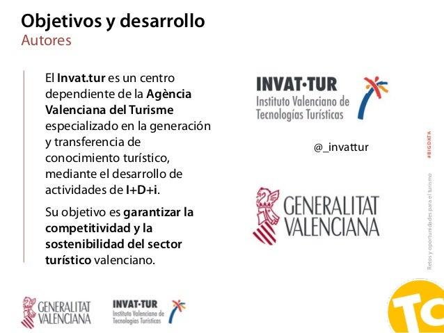 Retosyoportunidadesparaelturismo#BIGDATA Objetivos y desarrollo Autores El Invat.tur es un centro dependiente de la Agènci...