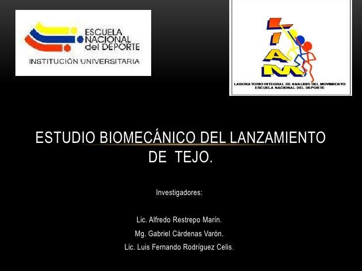 ESTUDIO BIOMECÁNICO DEL LANZAMIENTO  DE  TEJO.<br />Investigadores:<br />Lic. Alfredo Restrepo Marín.<br />Mg. Gabriel Cár...