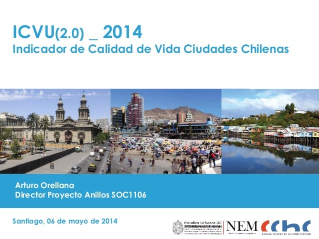 ICVU(2.0) _ 2014 Indicador de Calidad de Vida Ciudades Chilenas Santiago, 06 de mayo de 2014 Arturo Orellana Director Proy...