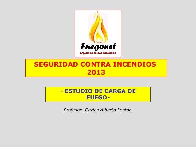 - ESTUDIO DE CARGA DE FUEGO- Profesor: Carlos Alberto Lestón SEGURIDAD CONTRA INCENDIOS 2013