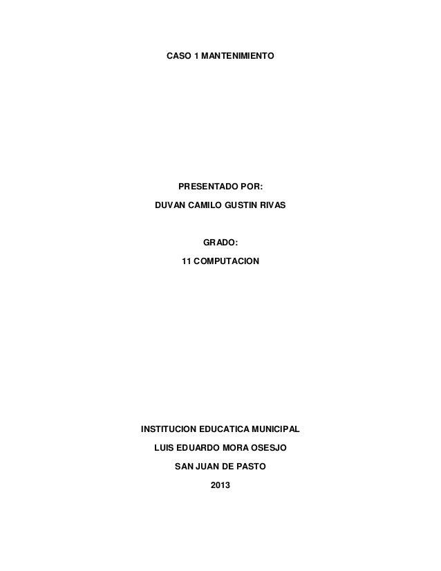 CASO 1 MANTENIMIENTOPRESENTADO POR:DUVAN CAMILO GUSTIN RIVASGRADO:11 COMPUTACIONINSTITUCION EDUCATICA MUNICIPALLUIS EDUARD...