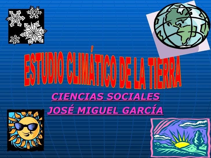 CIENCIAS SOCIALES JOSÉ MIGUEL GARCÍA ESTUDIO CLIMÁTICO DE LA TIERRA
