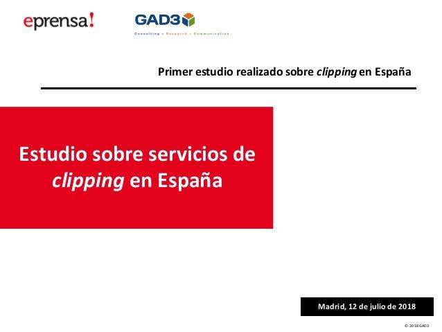 © 2018 GAD3 Estudio sobre servicios de clipping en España Madrid, 12 de julio de 2018 Primer estudio realizado sobre clipp...