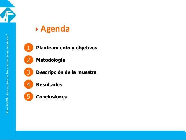 """""""Plan2000E:PercepcióndelosconductoresEspañoles""""  Agenda 1 Planteamiento y objetivos 2 Metodología 4 Resultados 5 Conclusi..."""