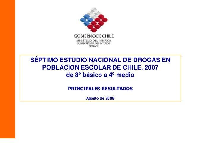 SÉPTIMO ESTUDIO NACIONAL DE DROGAS EN    POBLACIÓN ESCOLAR DE CHILE, 2007           de 8º básico a 4º medio           PRIN...