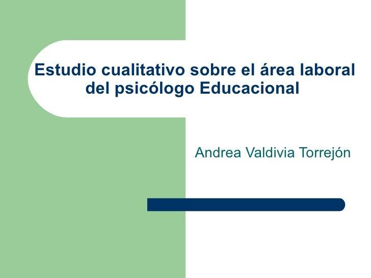 Estudio cualitativo sobre el área laboral del psicólogo Educacional  Andrea Valdivia Torrejón