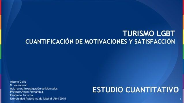 TURISMO LGBT CUANTIFICACIÓN DE MOTIVACIONES Y SATISFACCIÓN Alberto Calle S. Valenciano Asignatura Investigación de Mercado...